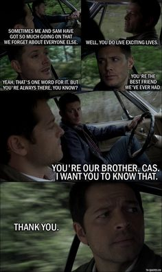 Supernatural quote from 11x23 - Dean Winchester: You know, sometimes me and Sam have got so much going on that... we forget about everyone else. Castiel: Well, you do live exciting lives. Dean Winchester: Yeah, that's one word for it. But you're always there, you know? You're the best friend we've ever had. You're our brother, Cas. I want you to know that. Castiel: Thank you.