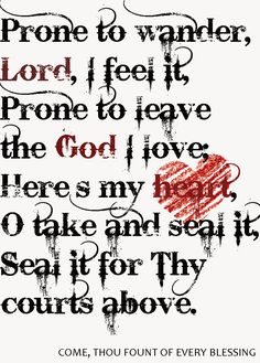 Prone to wander, Lord, I feel it, prone to leave the God I love; here's my heart, o take and seal it, seal it for Thy courts above.  ~ From: Come, Thou Fount of Every Blessing