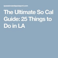The Ultimate So Cal Guide: 25 Things to Do in LA