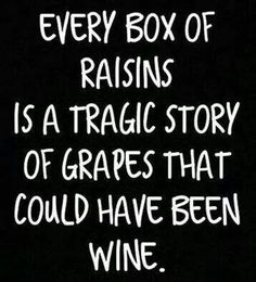 Every box of raisins is a tragic story of grapes that could have been wine. #wine #NapaValley #WineQuotes
