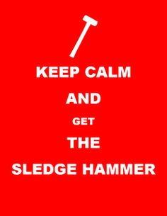 """""""Keep Calm and Get the Sledge Hammer"""""""