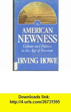The American Newness Culture and Politics in the Age of Emerson (William E. Massey, Sr. Lectures in the History of American Civilization) (9780674026407) Irving Howe , ISBN-10: 0674026403  , ISBN-13: 978-0674026407 ,  , tutorials , pdf , ebook , torrent , downloads , rapidshare , filesonic , hotfile , megaupload , fileserve