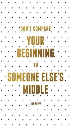 Don't compare your beginning to someone else's middle. ~ Jon Acuff