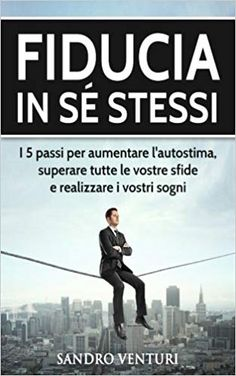 Fiducia in sé stessi: I 5 passi per aumentare l'autostima, superare tutte le vostre sfide e realizzare i vostri sogni: Amazon.it: Sandro Venturi: Libri