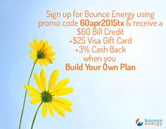 Sign up with promo code 60apr2015tx & you'll receive a $60 Bill Credit + $25 Visa Gift Card + 3% Cash Back when you Build Your Own Plan with Bounce Energy. Just enter the promo code 60apr2015tx in the promotional code field on the checkout page and after you pay your first bill on time, you'll get your bill credit! Texas and new customers only.