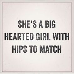 She's a big hearted girl with the hips to match Big Heart Quotes, Quotes To Live By, Me Quotes, Qoutes, Big Girl Quotes, Curvy Women Quotes, Woman Quotes, Booty Quotes, Plus Size Quotes