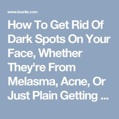 How To Get Rid Of Dark Spots On Your Face, Whether They're From Melasma, Acne, Or Just Plain Getting Older