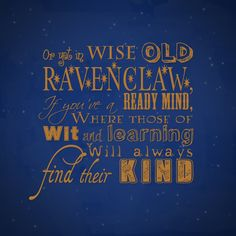 """""""Or yet in wise old Ravenclaw, If you've a ready mind, Where those of wit and learning, Will always find their kind""""  - The Sorting Hat"""