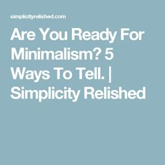 Are You Ready For Minimalism? 5 Ways To Tell.   Simplicity Relished