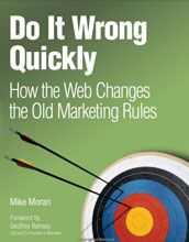 Do It Wrong Quickly. How the Web Changes the Old Marketing Rules. Great book by my Digital Marketing and social media marketing professor Mike Moran.