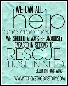 We can all help one another. We should always be anxiously engaged in seeking to rescue those in need.
