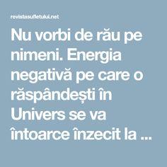 Nu vorbi de rău pe nimeni. Energia negativă pe care o răspândești în Univers se va întoarce înzecit la tine.