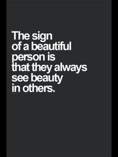 I wish that made me a beautiful person Lol and I wish I saw that beauty more often. Particularly in those I find difficult to always show love to.