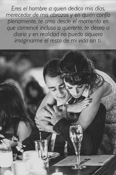 Eres el hombre a quien dedico mis días, merecedor de mis abrazos y en quién confío plenamente, te amo desde el momento en que comencé incluso a quererte, te deseo a diario y en realidad no puedo siquiera imaginarme el resto de mi vida sin ti.