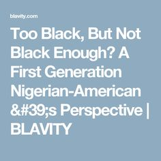 Too Black, But Not Black Enough? A First Generation Nigerian-American's Perspective | BLAVITY