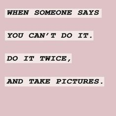when someone says you can't do it, do it twice, and take pictures (and post it! Motivacional Quotes, Done Quotes, Smart Quotes, Girly Quotes, Wall Quotes, Faith Quotes, Great Quotes, Words Quotes, Inspirational Quotes