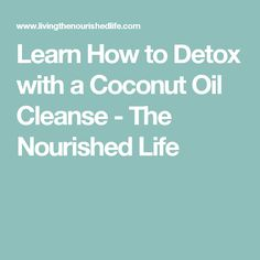 Learn How to Detox with a Coconut Oil Cleanse - The Nourished Life