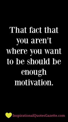 That fact that you aren't where you want to be should be enough motivation - Inspirational Quotes Gazette= tell me over & over again i hope you have Family support! True Quotes, Great Quotes, Quotes To Live By, Quotes Quotes, Tragedy Quotes, Want Quotes, Clever Quotes, Quotes Images, Daily Quotes