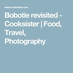 Bobotie revisited - Cooksister | Food, Travel, Photography
