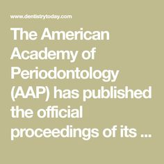 The American Academy of Periodontology (AAP) has published the official proceedings of its 2017 World Workshop on the Classification of Periodontal and Peri-Implant Diseases and Conditions.