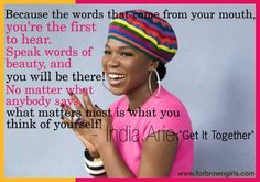 India Arie:  You're the first to hear the words that come from your mouth, so speak words of beauty!