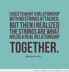 I used to want a relationship with no strings attached, but then I realized the strings are what holds a real relationship together.
