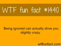 Being Ignored can drive you crazy? WTF FUN FACTS HOME / See MORE TAGGED/ psychology FACTS