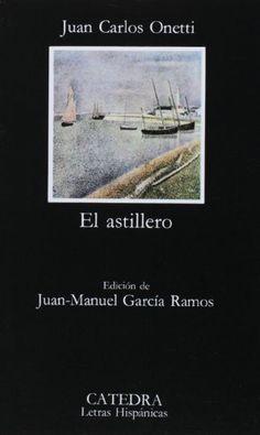 El astillero - Juan Carlos Onetti (esta edición de Cátedra es especialmente buena).