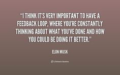 (peer feedback quote): I think it's very important to have a feedback loop, where you're constantly thinking about what you've done and how you could be doing it better. - Elon Musk at Lifehack Quotes Writer Quotes, Life Quotes, Professional Writing, Thinking Quotes, Self Talk, Writers Write, Life Advice, Dream Big, Things To Think About