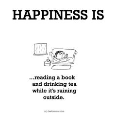 HAPPINESS IS...reading a book and drinking tea while it's raining outside.