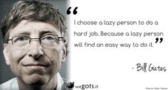 Bill Gates – I choose a lazy person to do a hard job
