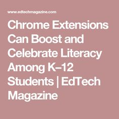 Chrome Extensions Can Boost and Celebrate Literacy Among K–12 Students   EdTech Magazine