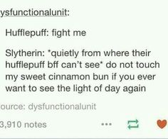 I do this to my Hufflepuff friend when she gots into fights and I'm Slytherin