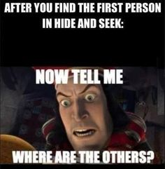"After you find the first person in hide and seek: ""Now tell me, where are the others?"" 