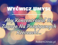 Wyćwicz Umysł / ________________ / Aby Koncentrował Się Zawsze Na Pozytywnych Rzeczach!.. / RobertOlinski.pl