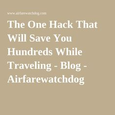 The One Hack That Will Save You Hundreds While Traveling - Blog - Airfarewatchdog