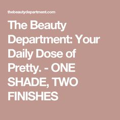 The Beauty Department: Your Daily Dose of Pretty. - ONE SHADE, TWO FINISHES