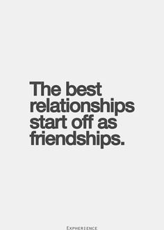 The best relationships start off as friendships