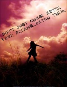Don't just chase after your dreams ...catch them.