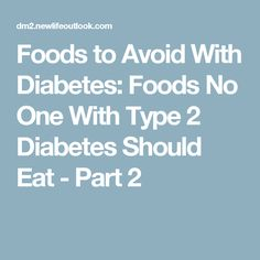 Foods to Avoid With Diabetes: Foods No One With Type 2 Diabetes Should Eat - Part 2