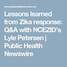 Lessons learned from Zika response: Q&A with NCEZID's Lyle Petersen Zika Virus, Public Health, Lessons Learned, No Response, Learning, Teaching, Studying
