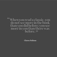 """Read the greats, study their voice and style, and find your own writing grow. """"When you read a classic, you do not see more in the book than you did before; you see more in you than there was before."""" - Clinton Fadiman"""