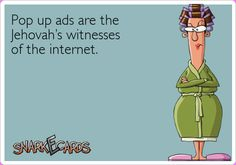 Pop up ads are the Jehovah's witnesses of the internet.