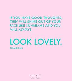 If you have good thoughts, they will shine out of your face like sunbeams and you will always look lovely. Dahl, Good Thoughts, Happy, Quotes, Quotations, Ser Feliz, Happiness, Quote, Manager Quotes
