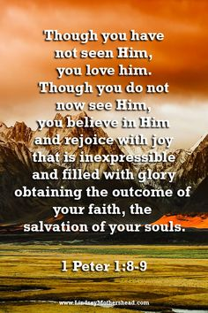 Though you have not seen Him, you love Him. Though you do not now see Him, you believe in Him and rejoice with joy that is inexpressible and filled with glory obtaining the outcome of your faith, the salvation of your souls. Faith Quotes, Wisdom Quotes, Bible Quotes, Scripture Verses, Bible Scriptures, Christian Meditation, True Faith, Favorite Bible Verses, 1 Peter