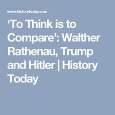 'To Think is to Compare': Walther Rathenau, Trump and Hitler | History Today