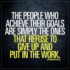 The people who achieve their goals are simply the ones that refuse to give up and put in the work.