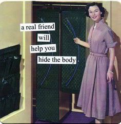 A real friend will help you hide the body
