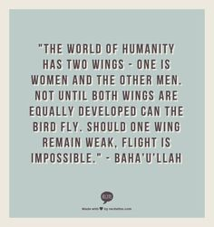 """The world of humanity has two wings - one is women and the other men. Not until both wings are equally developed can the bird fly. Should one wing remain weak, flight is impossible."" - Baha'u'llah"