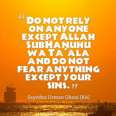 """""""Do not rely on anyone except Allah SubHanuhu wa Ta'ala and do not fear anything except your sins."""" - Sayedna Usman Ghani (RA)"""
